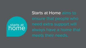 Starts at Home aims to ensure the people who need extra support will always have a home that meets their needs.