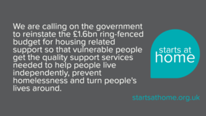 We are calling on the government to reinstate the £1.6 billion ring-fences budget for housing-related support services so that vulnerable people get the quality support services required to help people live independently, prevent homelessness and turn people's lives around.