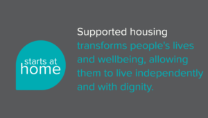 Supported housing transforms people's lives and wellbeing, allowing them to live independently and with dignity.